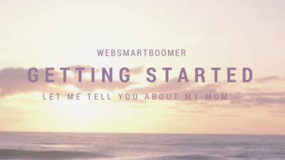 How Websmartboomer got started. Let me tell you about my mom who is a caregiver and technophobe.
